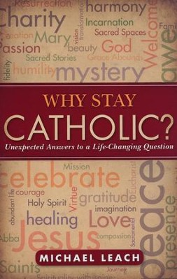 Why Stay Catholic?: Unexpected Answers to a Life-Changing Question  -     By: Michael Leach