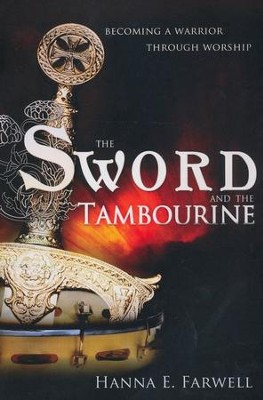Sword and the Tambourine: Becoming a Warrior Through Worship  -     By: Hanna Farwell