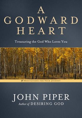 A Godward Heart: Treasuring the God Who Loves You - eBook  -     By: John Piper