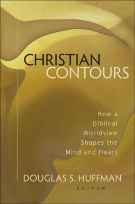 Christian Contours: How a Biblical Worldview Shapes the Mind and Heart  -     Edited By: Douglas S. Huffman     By: Edited by Douglas S. Huffman