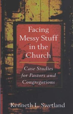 Facing Messy Stuff in the Church: Case Studies for Pastors and Congregations  -     By: Kenneth L. Swetland