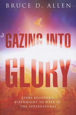 Gazing Into Glory: Every Believer's Birth Right to Walk in the Supernatural  -     By: Bruce D. Allen