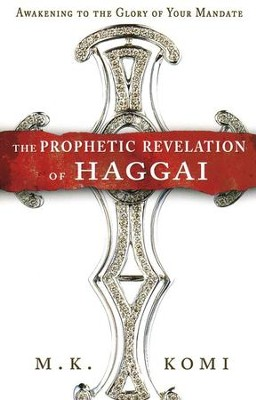 The Prophetic Revelation of Haggai: Awakening to the Glory of Your Mandate  -     By: M.K. Komi