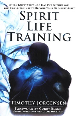 Spirit Life Training: If You Knew What God Has Put Within You, You Would Train It To Become Your Greatest Asset  -     By: Timothy Jorgensen