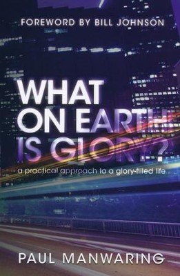 What on Earth is Glory?: A Practical Approach to a Glory-filled Life  -     By: Paul Manwaring