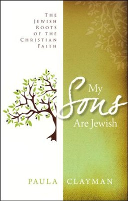 My Sons Are Jewish: The Jewish Roots of the Christian Faith  -     By: Paula Clayman