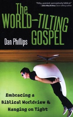 The World-Tilting Gospel: Embracing a Biblical Worldview and Hanging on Tight  -     By: Dan Phillips