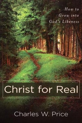 Christ for Real: How to Grow into God's Likeness   -     By: Charles W. Price