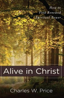 Alive in Christ: How to Find Renewed Spiritual Power  -     By: Charles W. Price