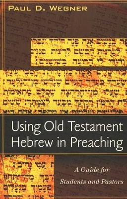 Using Old Testament Hebrew in Preaching: A Practical Guide for Students and Pastors  -     By: Paul D. Wegner