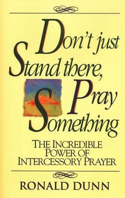Don't Just Stand There, Pray Something: The Incredible Power of Intercessory Prayer  -     By: Ronald Dunn
