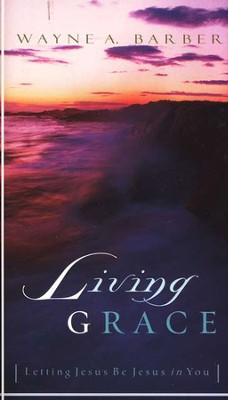 Living Grace: Letting Jesus Be Jesus in You  -     By: Wayne Barber