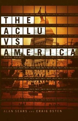 The ACLU vs. America: Exposing the Agenda to Redefine Moral Values  -     By: Alan Sears, Craig Osten