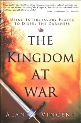 Kingdom at War: Using Intercessory Prayer to Dispel the Darkness  -     By: Alan Vincent, Guillermo Maldonado