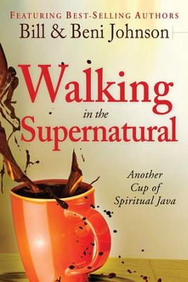 Walking in the Supernatural: Another Cup of Spiritual Java  -     By: Beni Johnson, Bill Johnson, Eric Johnson