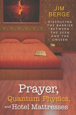 Prayer, Quantum Physics, and Hotel Mattresses: Dissolving the Barrier Between the Seen and Unseen  -     By: Jim Berge