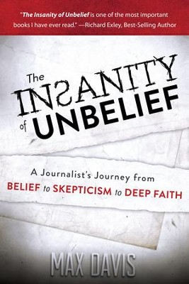 The Insanity of Unbelief: A Journalist's Journey from Belief to Skepticism to Deep Faith  -     By: Max Davis