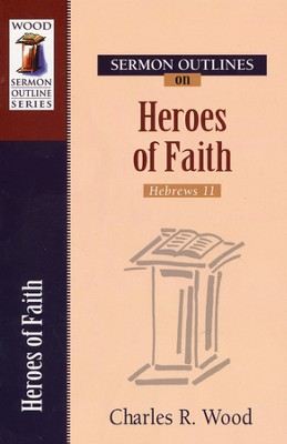 Sermon Outlines on the Heroes of the Faith  -     By: Charles R. Wood