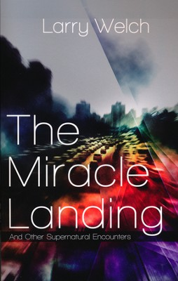 The Miracle Landing: And Other Supernatural Encounters  -     By: Larry Welch