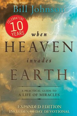 When Heaven Invades Earth, 10th Anniversary Expanded Edition: A Practical Guide to a Life of Miracles  -     By: Bill Johnson