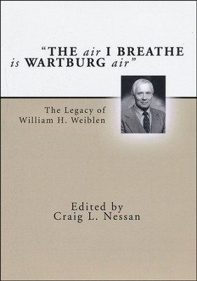 The Air I Breathe is Wartburg Air: The Legacy of William H. Weiblen  -     By: Craig L. Nessan