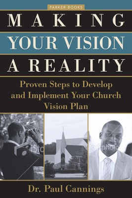 Making Your Vision a Reality: Proven Steps to Develop and Implement Your Church Vision Plan  -     By: Dr. Paul Cannings