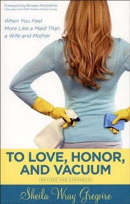 To Love, Honor, and Vacuum, Revised & Expanded Edition: When You Feel More Like a Maid Than a Wife and Mother  -     By: Shelia Wray Gregoire