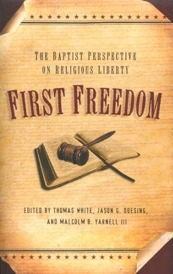 First Freedom: The Baptist Perspective on Religious Liberty  -     Edited By: Thomas White, Jason G. Duesing, Malcolm B. Yarnell III     By: Edited by T. White, J.B. Duesing & M.B. Yarnell III