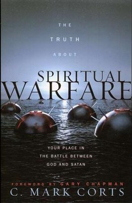 The Truth About Spiritual Warfare: Your Place in the Battle Between God and Satan  -     By: C. Mark Corts