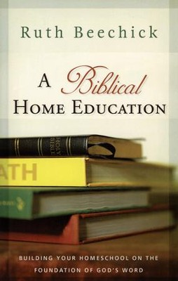 A Biblical Home Education: Building Your Homeschool on the Foundation of God's Word  -     By: Ruth Beechick