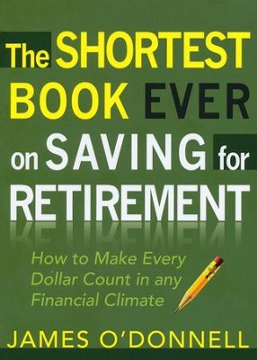 The Shortest Book Ever on Saving for Retirement: How to Make Every Dollar Count in Any Financial Climate  -     By: James O'Donnell