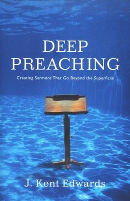 Deep Preaching: Creating Sermons that Go Beyond the Superficial  -     By: J. Kent Edwards