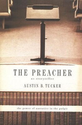 The Preacher As Storyteller: The Power of Narrative in the Pulpit  -     By: Austin B. Tucker