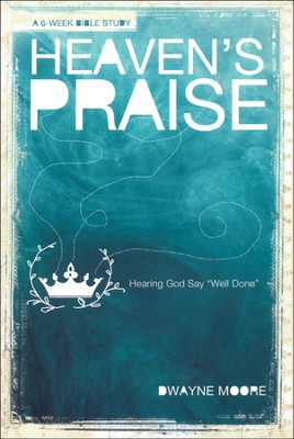 Heaven's Praise: Hearing God Say, Well Done   -     By: Dwayne Moore