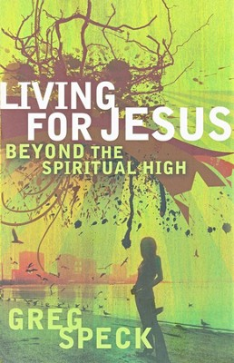 Living for Jesus Beyond the Spiritual High   -     By: Greg Speck