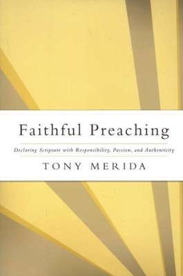 Faithful Preaching: Declaring Scripture with Responsibility, Passion, and Authenticity  -     By: Tony Merida