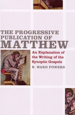 The Progressive Publication of Matthew: An    Explanation of the Writing of the Synoptic Gospels  -     By: B. Ward Powers