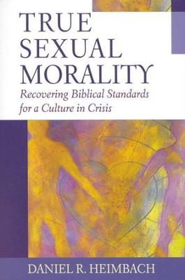 True Sexual Morality: Recovering Biblical Standards for for a Culture in Crisis  -     By: Daniel Heimbach