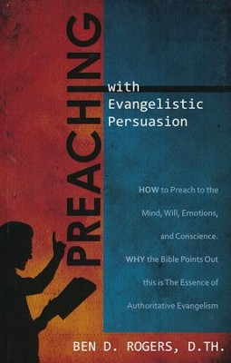 Preaching with Evangelistic Persuasion: How to Preach to the Mind, Will, Emotions, and Conscience and Why the Bible Points Out this is The Essence of Authoritative Evangelism  -     By: Ben D. Rogers
