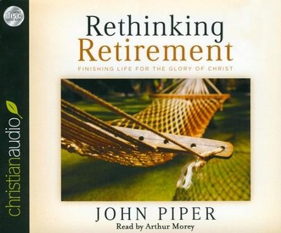 Rethinking Retirement: Finishing Life for the Glory of Christ Unabridged Audiobook on CD  -     Narrated By: Arthur Morey     By: John Piper