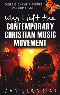 Why I Left The Contemporary Christian Music Movement   -     By: Dan Lucarini
