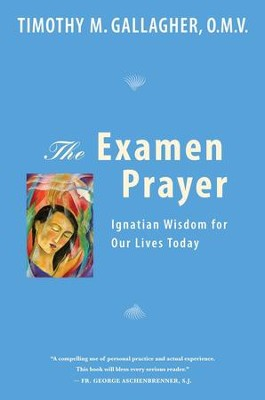 The Examen Prayer: Ignatian Wisdom For Our Lives Today  -     By: Timothy M. Gallagher