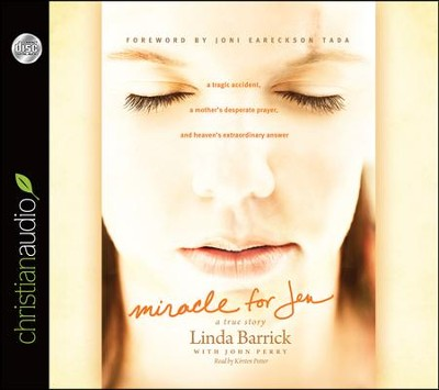 Miracle for Jen: A Tragic Accident, a Mother's Desperate Prayer, and Heaven's Extraordinary Answer Unabridged Audiobook on CD  -     By: Linda Barrick, Joni Eareckson Tada, John Perry