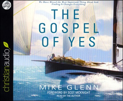 The Gospel of Yes: We Have Missed the Most Important Thing About God. Finding It Changes Everything Unabridged Audiobook on CD  -     By: Mike Glenn