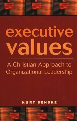 Executive Values: A Christian Approach to Organizational Leadership  -     By: Kurt Senske