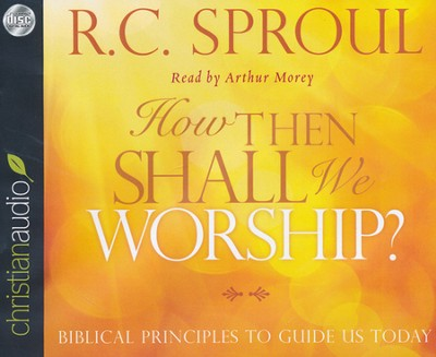How Then Shall We Worship?: Biblical Principles to Guide Us Today Unabridged Audiobook on CD  -     By: R.C. Sproul