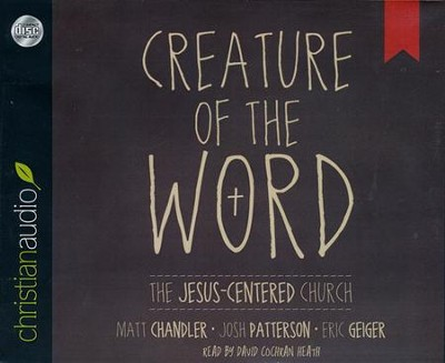 Creature of the Word: The Jesus-Centered Church Unabridged Audiobook on CD  -     By: Matt Chandler, Eric Geiger, Josh Patterson