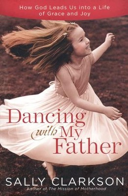 Dancing with My Father: How God Leads Us into a Life of Grace and Joy  -     By: Sally Clarkson