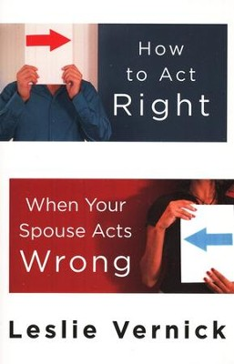 How to Act Right When Your Spouse Acts Wrong  -     By: Leslie Vernick