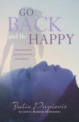 Go Back and Be Happy: A Devastating Brain Injury Left Julie at The Gates of Heaven  -     By: Julie Papievis